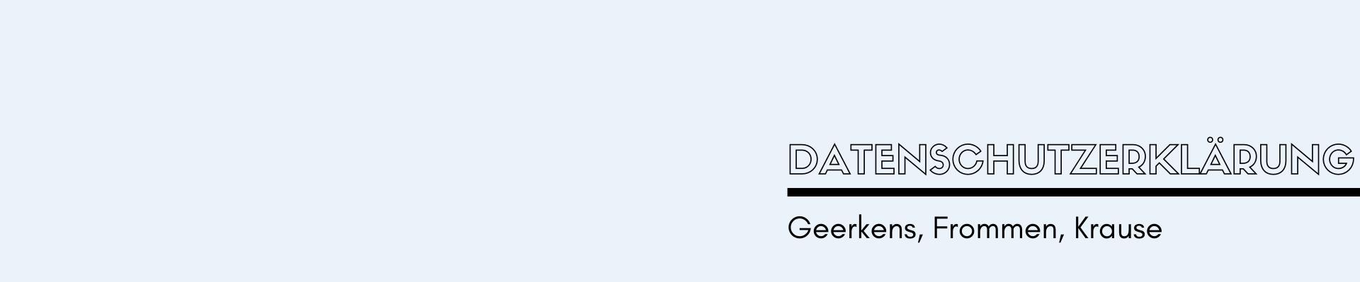 Geerkens - Frommen - Krause: Datenschutzerklärung