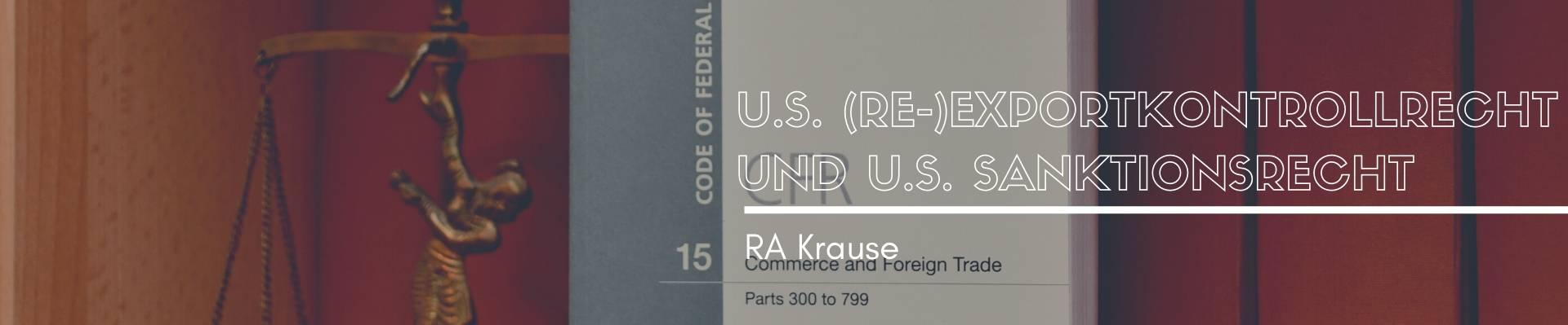 U.S. (Re-) Exportkontrollrecht und U.S. Sanktionsrecht
