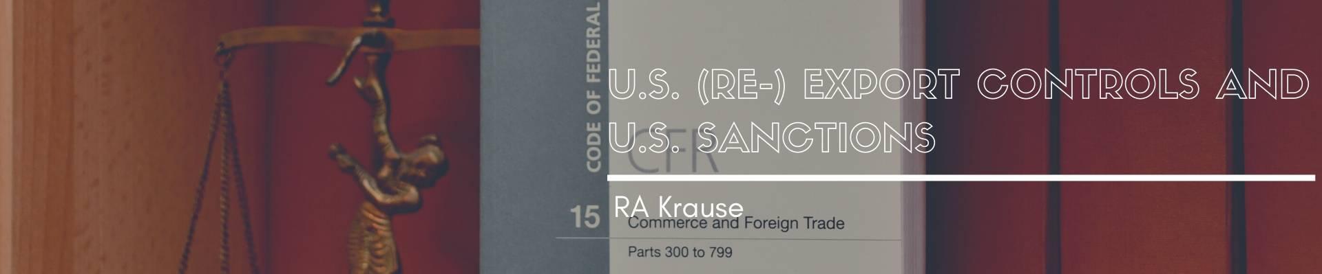 U.S. (RE-) EXPORT CONTROLS AND U.S. SANCTIONS